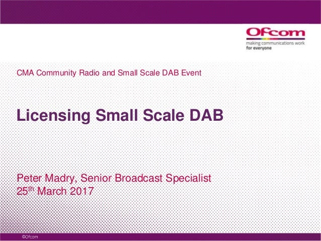 Licensing Small Scale DAB Peter Madry, Senior Broadcast Specialist 25th March 2017 CMA Community Radio and Small Scale DAB...