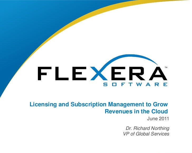 Licensing and Subscription Management to Grow Revenues in the Cloud<br />June 2011<br />Dr. Richard Northing<br />VP of Gl...