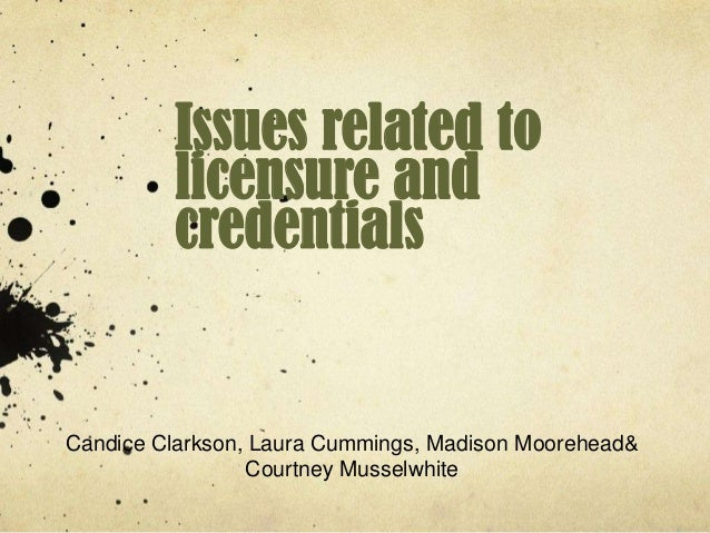 Issues related to         licensure and         credentialsCandice Clarkson, Laura Cummings, Madison Moorehead&           ...