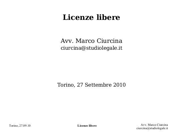 Torino, 27.09.10 Licenze libere Avv. Marco Ciurcina ciurcina@studiolegale.it Licenze libere Avv. Marco Ciurcina ciurcina@s...