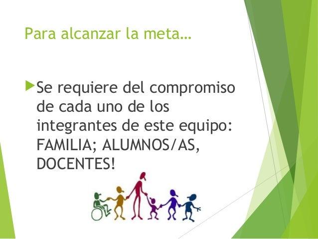 Para alcanzar la meta… Se  requiere del compromiso de cada uno de los integrantes de este equipo: FAMILIA; ALUMNOS/AS, DO...