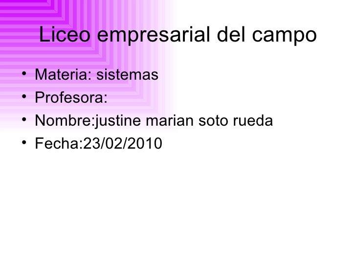 Liceo empresarial del campo <ul><li>Materia: sistemas </li></ul><ul><li>Profesora: </li></ul><ul><li>Nombre:justine marian...