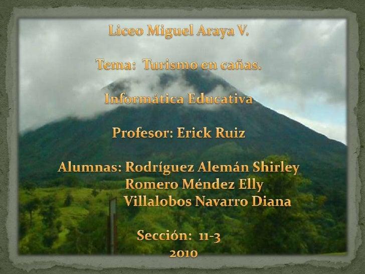 Liceo Miguel Araya V.Tema:  Turismo en cañas.Informática EducativaProfesor: Erick RuizAlumnas: Rodríguez Alemán Shirley   ...