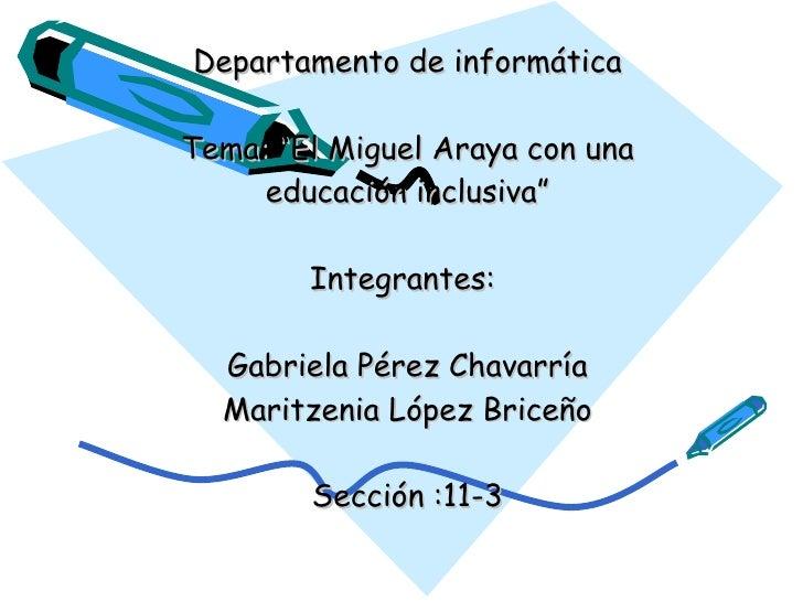 """Departamento de informática  Tema: """"El Miguel Araya con una      educación inclusiva""""          Integrantes:    Gabriela Pé..."""