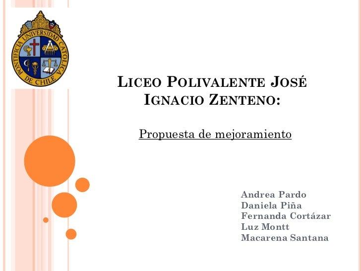 LICEO POLIVALENTE JOSÉ   IGNACIO ZENTENO:  Propuesta de mejoramiento                  Andrea Pardo                  Daniel...