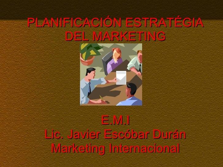 PLANIFICACIÓN ESTRATÉGIA DEL MARKETING   E.M.I  Lic. Javier Escóbar Durán Marketing Internacional