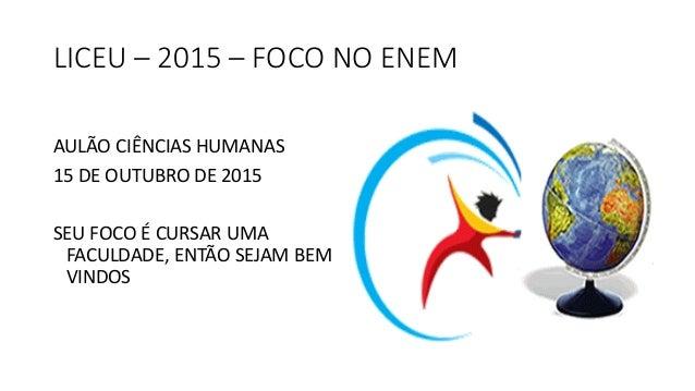 LICEU – 2015 – FOCO NO ENEM AULÃO CIÊNCIAS HUMANAS 15 DE OUTUBRO DE 2015 SEU FOCO É CURSAR UMA FACULDADE, ENTÃO SEJAM BEM ...