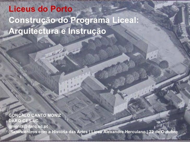 Liceus do PortoConstrução do Programa Liceal:Arquitectura e InstruçãoGONÇALO CANTO MONIZDARQ-CES-UCgmoniz@darq.uc.pt(Re)en...