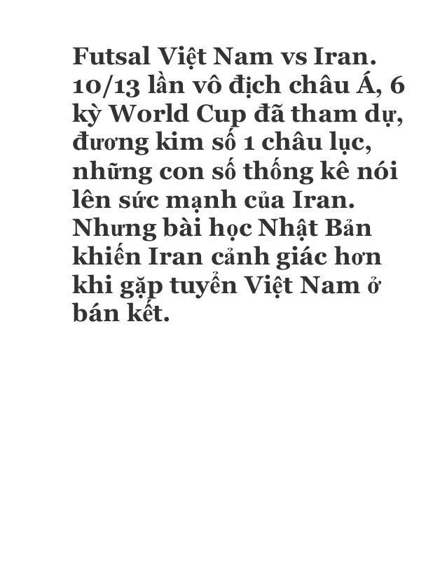 Futsal Việt Nam vs Iran. 10/13 lần vô địch châu Á, 6 kỳ World Cup đã tham dự, đương kim số 1 châu lục, những con số thống ...