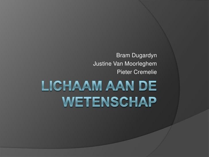 LICHAAM aan de wetenschap Bram Dugardyn Justine Van Moorleghem Pieter Cremelie
