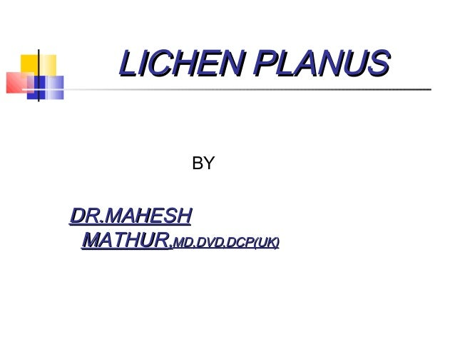 LICHEN PLANUSLICHEN PLANUS BY DR.MAHESHDR.MAHESH MATHURMATHUR,,MD,DVD,DCP(UK)MD,DVD,DCP(UK)