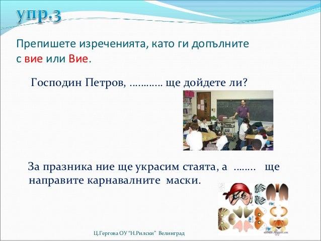 Препишете изреченията, като ги допълнитес вие или Вие.  Господин Петров, ………… ще дойдете ли?  За празника ние ще украсим с...