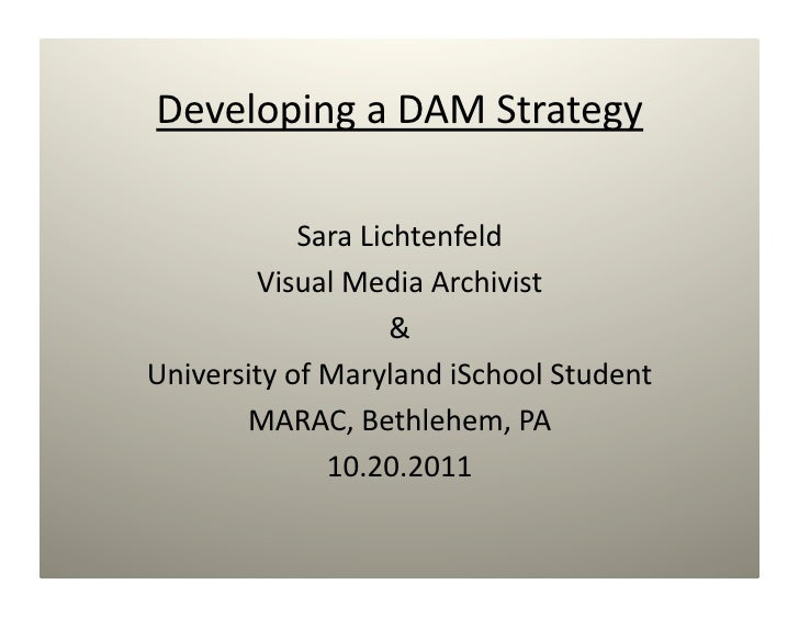 Developing a DAM Strategy             Sara Lichtenfeld         Visual Media Archivist                     & University of ...