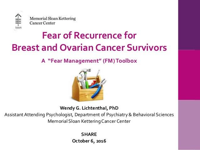 "Fear of Recurrence for Breast and Ovarian Cancer Survivors A ""Fear Management"" (FM)Toolbox Wendy G. Lichtenthal, PhD Assis..."