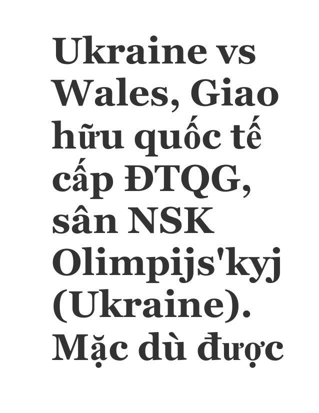 Ukraine vs Wales, Giao hữu quốc tế cấp ĐTQG, sân NSK Olimpijs'kyj (Ukraine). Mặc dù được