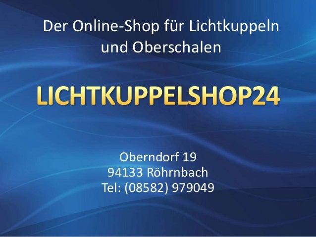 Oberndorf 19 94133 Röhrnbach Tel: (08582) 979049 Der Online-Shop für Lichtkuppeln und Oberschalen