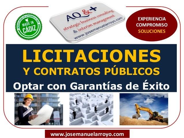 LICITACIONES Y CONTRATOS PÚBLICOS Optar con Garantías de Éxito www.josemanuelarroyo.com EXPERIENCIA COMPROMISO SOLUCIONES