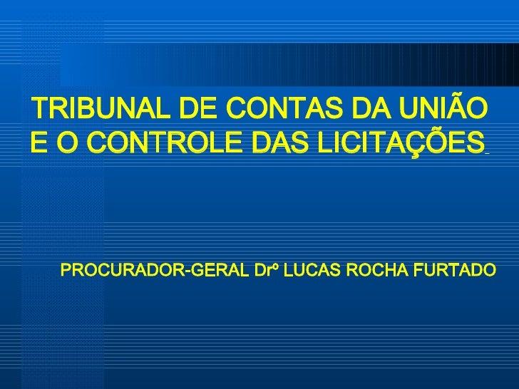 TRIBUNAL DE CONTAS DA UNIÃO E O CONTROLE DAS LICITAÇÕES   PROCURADOR-GERAL Drº LUCAS ROCHA FURTADO