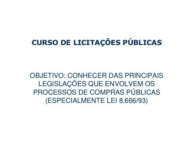 CURSO DE LICITAÇÕES PÚBLICASOBJETIVO: CONHECER DAS PRINCIPAIS  LEGISLAÇÕES QUE ENVOLVEM OS PROCESSOS DE COMPRAS PÚBLICAS  ...