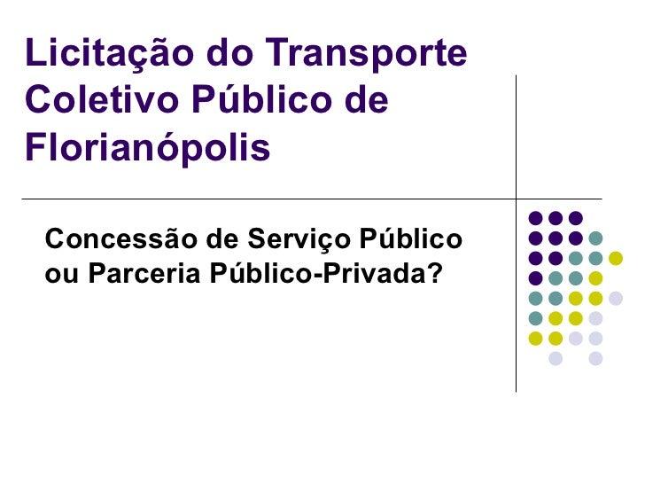Licitação do Transporte Coletivo Público de Florianópolis Concessão de Serviço Público ou Parceria Público-Privada?