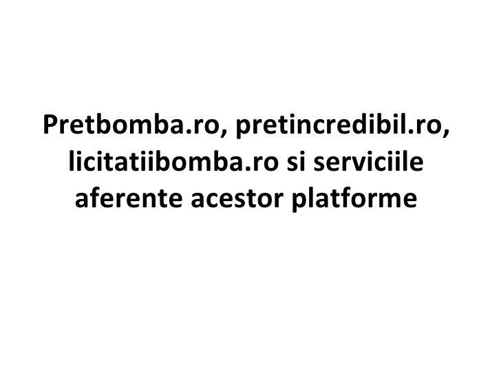 Pretbomba.ro, pretincredibil.ro, licitatiibomba.ro si serviciile aferente acestor platforme