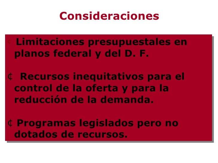 Consideraciones <ul><li>Limitaciones presupuestales en planos federal y del D. F. </li></ul><ul><li>Recursos inequitativos...