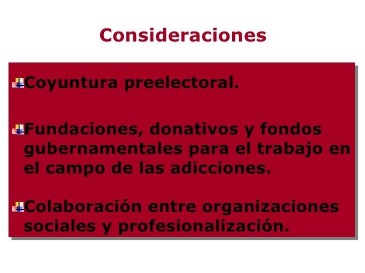 Consideraciones <ul><li>Coyuntura preelectoral. </li></ul><ul><li>Fundaciones, donativos y fondos gubernamentales para el ...