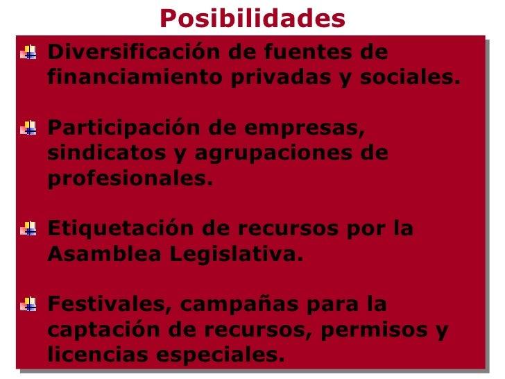 Posibilidades <ul><li>Diversificación de fuentes de financiamiento privadas y sociales. </li></ul><ul><li>Participación de...