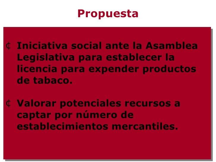 Propuesta <ul><li>Iniciativa social ante la Asamblea Legislativa para establecer la licencia para expender productos de ta...