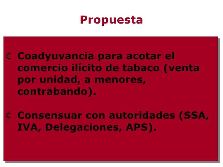 Propuesta <ul><li>Coadyuvancia para acotar el comercio ilícito de tabaco (venta por unidad, a menores, contrabando). </li>...