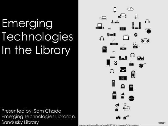 EmergingTechnologiesIn the LibraryPresented by: Sam ChadaEmerging Technologies Librarian,Sandusky Library                 ...