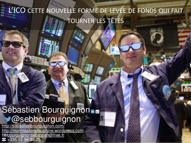 L'ICO CETTE NOUVELLE FORME DE LEVÉE DE FONDS QUI FAIT TOURNER LES TÊTES Sébastien Bourguignon @sebbourguignon http://sebas...