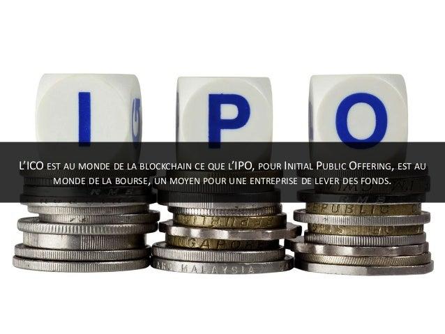 L'ICO EST AU MONDE DE LA BLOCKCHAIN CE QUE L'IPO, POUR INITIAL PUBLIC OFFERING, EST AU MONDE DE LA BOURSE, UN MOYEN POUR U...
