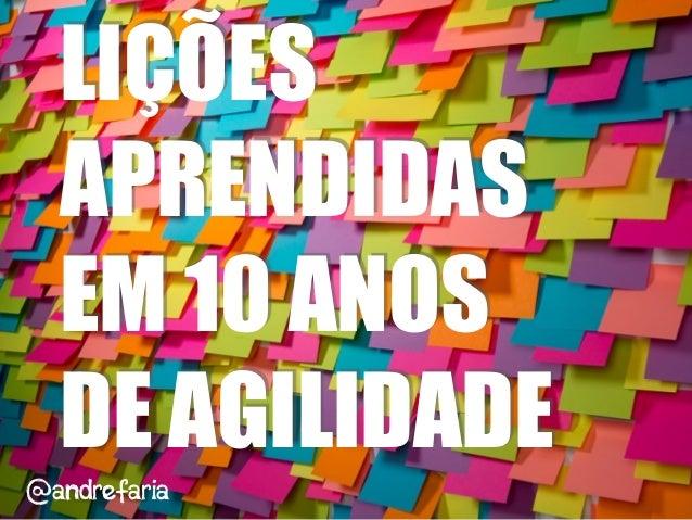 LIÇÕES APRENDIDAS EM 10 ANOS DE AGILIDADE @andrefaria