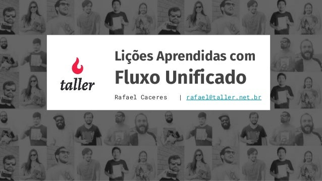 Lições Aprendidas com Fluxo Unificado Rafael Caceres | rafael@taller.net.br