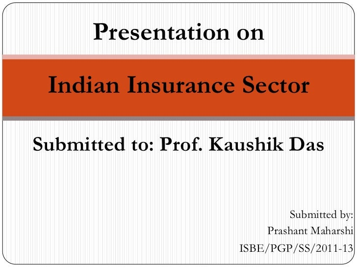 Presentation on Indian Insurance SectorSubmitted to: Prof. Kaushik Das                              Submitted by:         ...