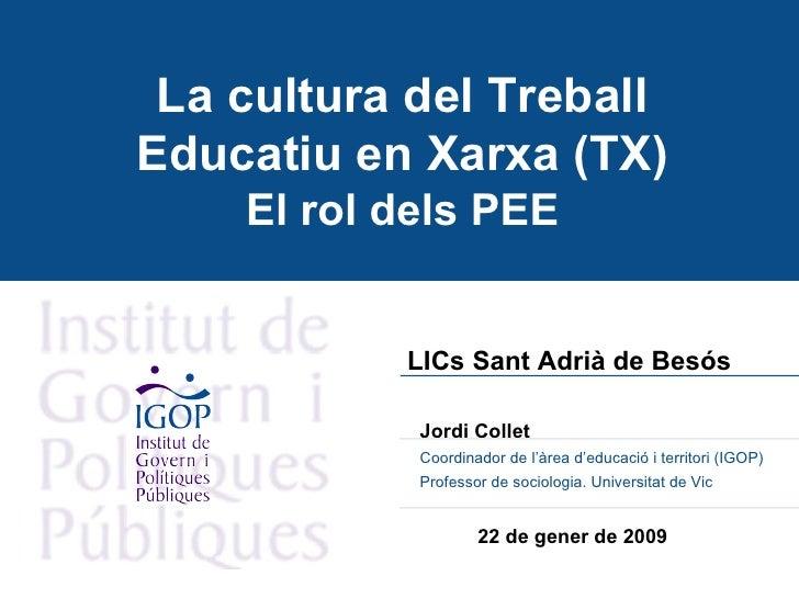 La cultura del Treball Educatiu en Xarxa (TX) El rol dels PEE LICs Sant Adrià de Besós   Jordi Collet  Coordinador de l'àr...
