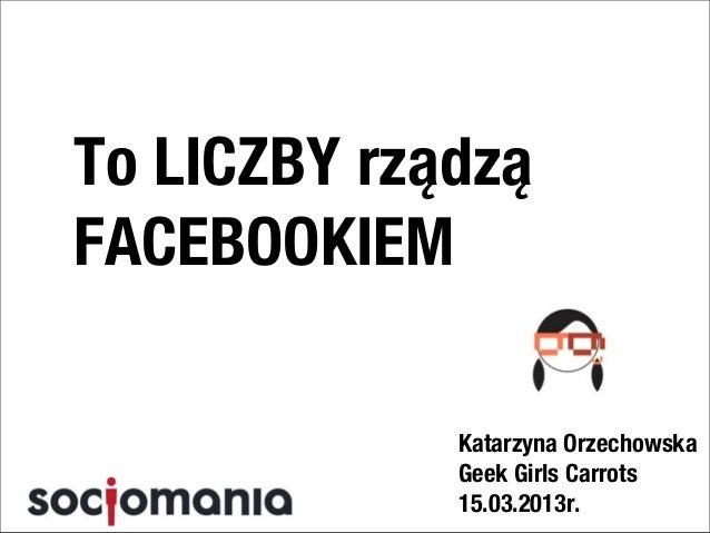 To LICZBY rządząFACEBOOKIEM             Katarzyna Orzechowska             Geek Girls Carrots             15.03.2013r.
