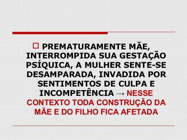  PREMATURAMENTE MÃE, INTERROMPIDA SUA GESTAÇÃO PSÍQUICA, A MULHER SENTE-SE DESAMPARADA, INVADIDA POR SENTIMENTOS DE CULPA...