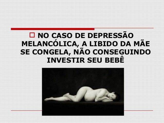 NO CASO DE DEPRESSÃO MELANCÓLICA, A LIBIDO DA MÃE SE CONGELA, NÃO CONSEGUINDO INVESTIR SEU BEBÊ