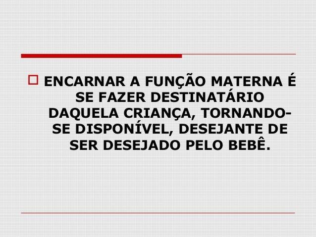  ENCARNAR A FUNÇÃO MATERNA É SE FAZER DESTINATÁRIO DAQUELA CRIANÇA, TORNANDOSE DISPONÍVEL, DESEJANTE DE SER DESEJADO PELO...