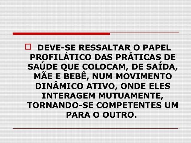 DEVE-SE RESSALTAR O PAPEL PROFILÁTICO DAS PRÁTICAS DE SAÚDE QUE COLOCAM, DE SAÍDA, MÃE E BEBÊ, NUM MOVIMENTO DINÂMICO AT...