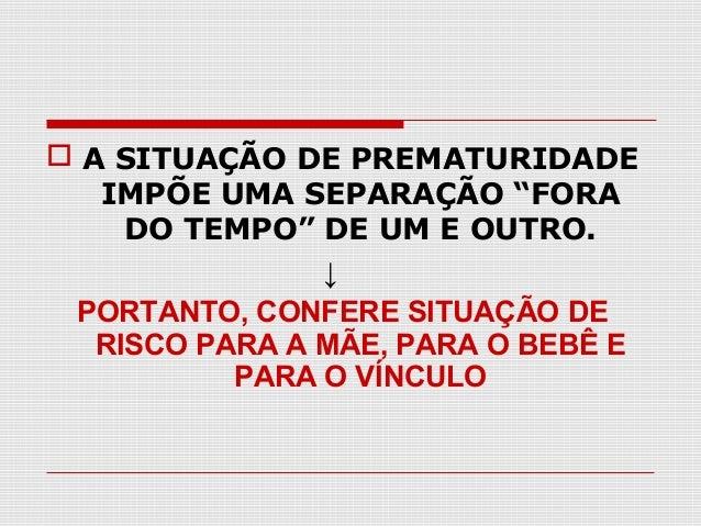 """ A SITUAÇÃO DE PREMATURIDADE IMPÕE UMA SEPARAÇÃO """"FORA DO TEMPO"""" DE UM E OUTRO. ↓ PORTANTO, CONFERE SITUAÇÃO DE RISCO PAR..."""