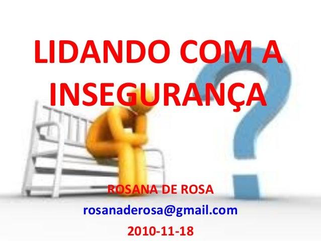 LIDANDO COM A INSEGURANÇA ROSANA DE ROSA rosanaderosa@gmail.com 2010-11-18