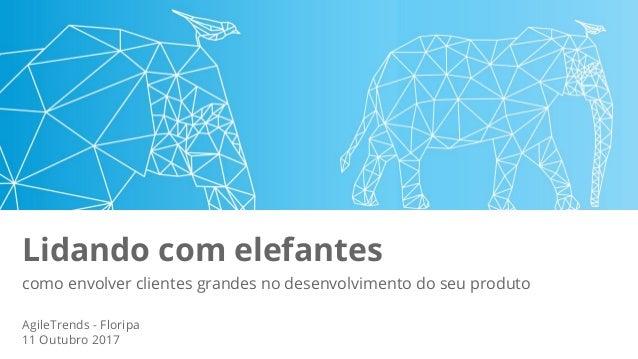 Lidando com elefantes como envolver clientes grandes no desenvolvimento do seu produto AgileTrends - Floripa 11 Outubro 20...