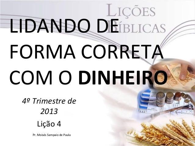 LIDANDO DE FORMA CORRETA COM O DINHEIRO 4º Trimestre de 2013 Lição 4 Pr. Moisés Sampaio de Paula