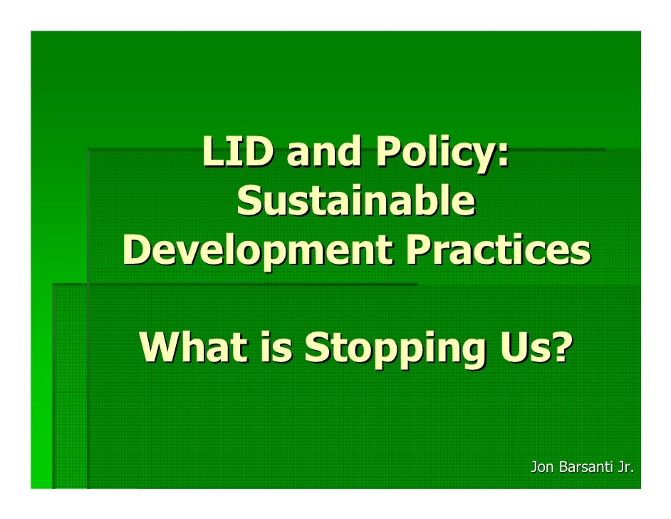 LID and Policy:      Sustainable Development Practices  What is Stopping Us?                    Jon Barsanti Jr.