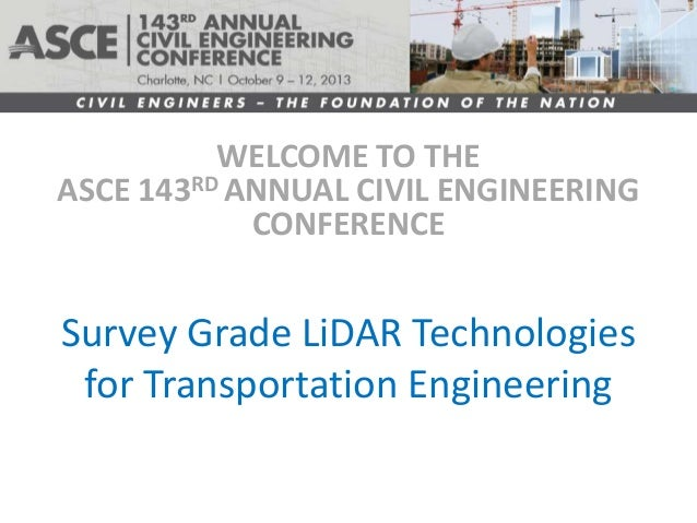 WELCOME TO THE ASCE 143RD ANNUAL CIVIL ENGINEERING CONFERENCE  Survey Grade LiDAR Technologies for Transportation Engineer...