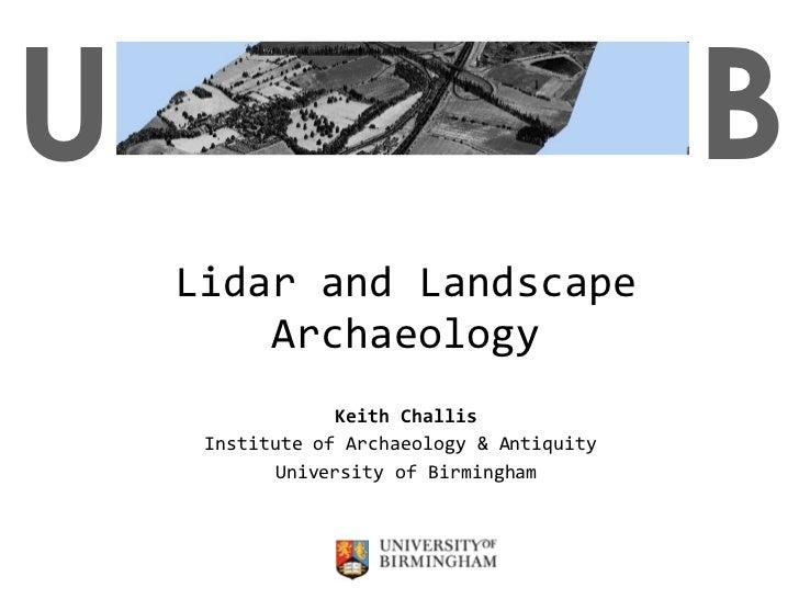 Lidar and Landscape Archaeology Keith Challis Institute of Archaeology & Antiquity  University of Birmingham U B