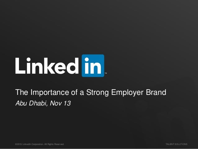 The Importance of a Strong Employer Brand Abu Dhabi, Nov 13  ©2013 LinkedIn Corporation. All Rights Reserved.